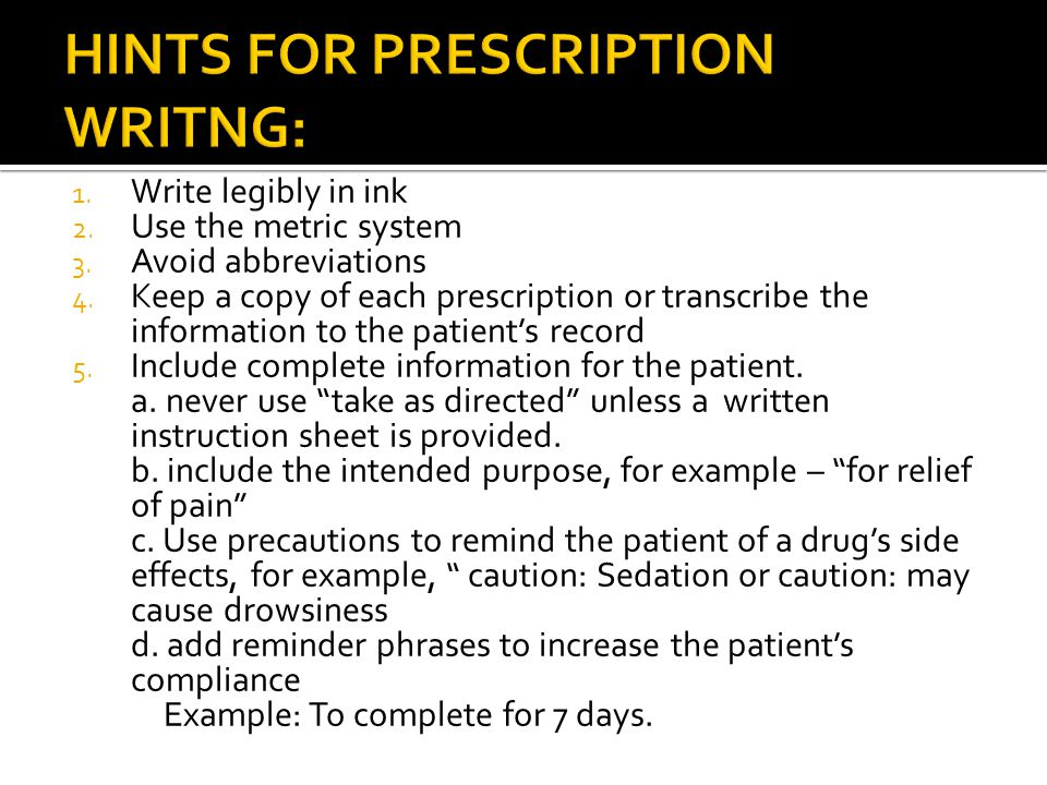 1. Write legibly in ink 2. Use the metric system 3. Avoid abbreviations 4. Keep a copy of each prescription or transcribe the information to the patie