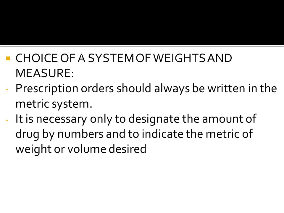 CHOICE OF A SYSTEM OF WEIGHTS AND MEASURE: - Prescription orders should always be written in the metric system. - It is necessary only to designate th