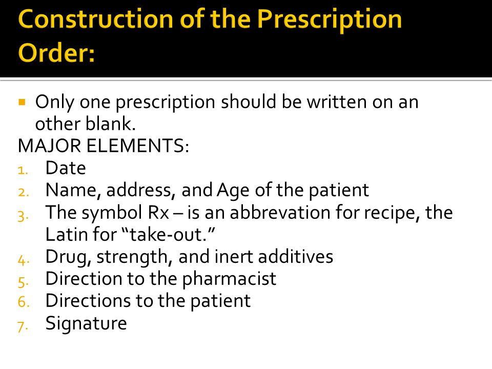 Only one prescription should be written on an other blank. MAJOR ELEMENTS: 1. Date 2. Name, address, and Age of the patient 3. The symbol Rx – is an a