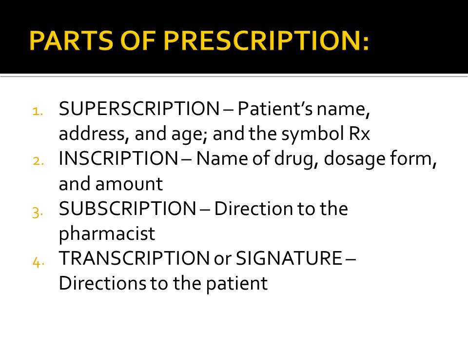 1. SUPERSCRIPTION – Patients name, address, and age; and the symbol Rx 2. INSCRIPTION – Name of drug, dosage form, and amount 3. SUBSCRIPTION – Direct