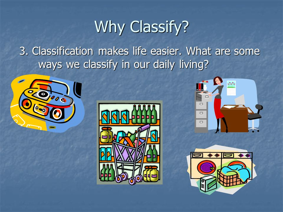 Why Classify? 3. Classification makes life easier. What are some ways we classify in our daily living?