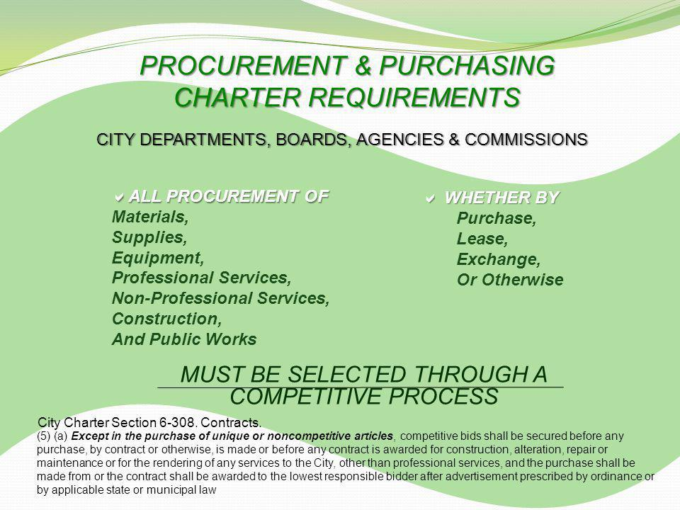 ALL PROCUREMENT OF ALL PROCUREMENT OF Materials, Supplies, Equipment, Professional Services, Non-Professional Services, Construction, And Public Works MUST BE SELECTED THROUGH A COMPETITIVE PROCESS PROCUREMENT & PURCHASING CHARTER REQUIREMENTS WHETHER BY WHETHER BY Purchase, Lease, Exchange, Or Otherwise CITY DEPARTMENTS, BOARDS, AGENCIES & COMMISSIONS City Charter Section 6-308.