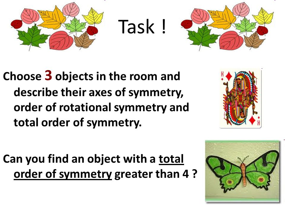 Task ! Choose 3 objects in the room and describe their axes of symmetry, order of rotational symmetry and total order of symmetry. Can you find an obj