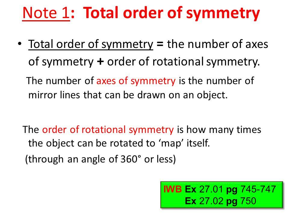 Note 1: Total order of symmetry Total order of symmetry = the number of axes of symmetry + order of rotational symmetry. The number of axes of symmetr