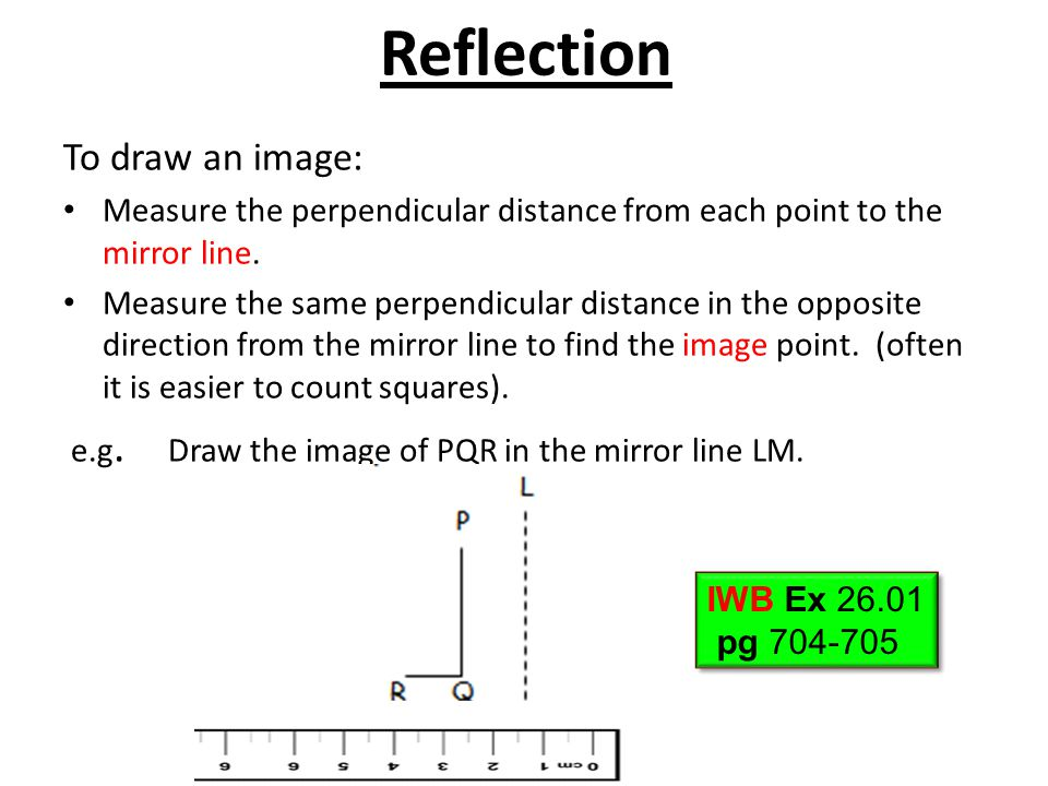 Reflection To draw an image: Measure the perpendicular distance from each point to the mirror line. Measure the same perpendicular distance in the opp