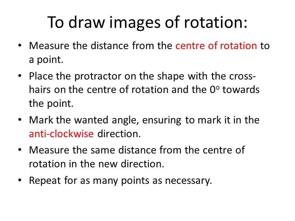 To draw images of rotation: Measure the distance from the centre of rotation to a point. Place the protractor on the shape with the cross- hairs on th