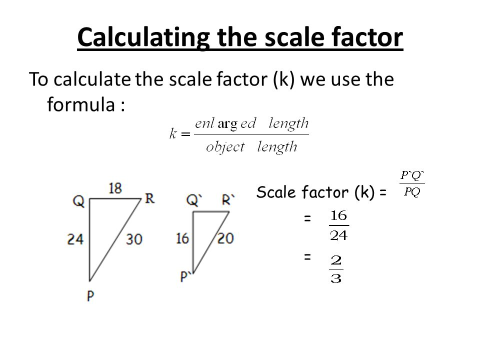 Calculating the scale factor To calculate the scale factor (k) we use the formula : Scale factor (k) = = =