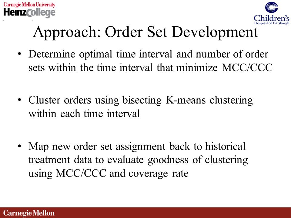 Approach: Order Set Development Determine optimal time interval and number of order sets within the time interval that minimize MCC/CCC Cluster orders using bisecting K-means clustering within each time interval Map new order set assignment back to historical treatment data to evaluate goodness of clustering using MCC/CCC and coverage rate