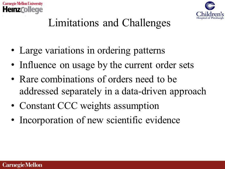 Limitations and Challenges Large variations in ordering patterns Influence on usage by the current order sets Rare combinations of orders need to be addressed separately in a data-driven approach Constant CCC weights assumption Incorporation of new scientific evidence