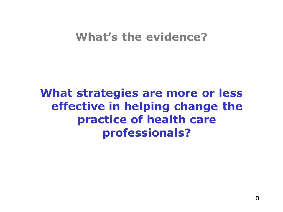 18 Whats the evidence? What strategies are more or less effective in helping change the practice of health care professionals?