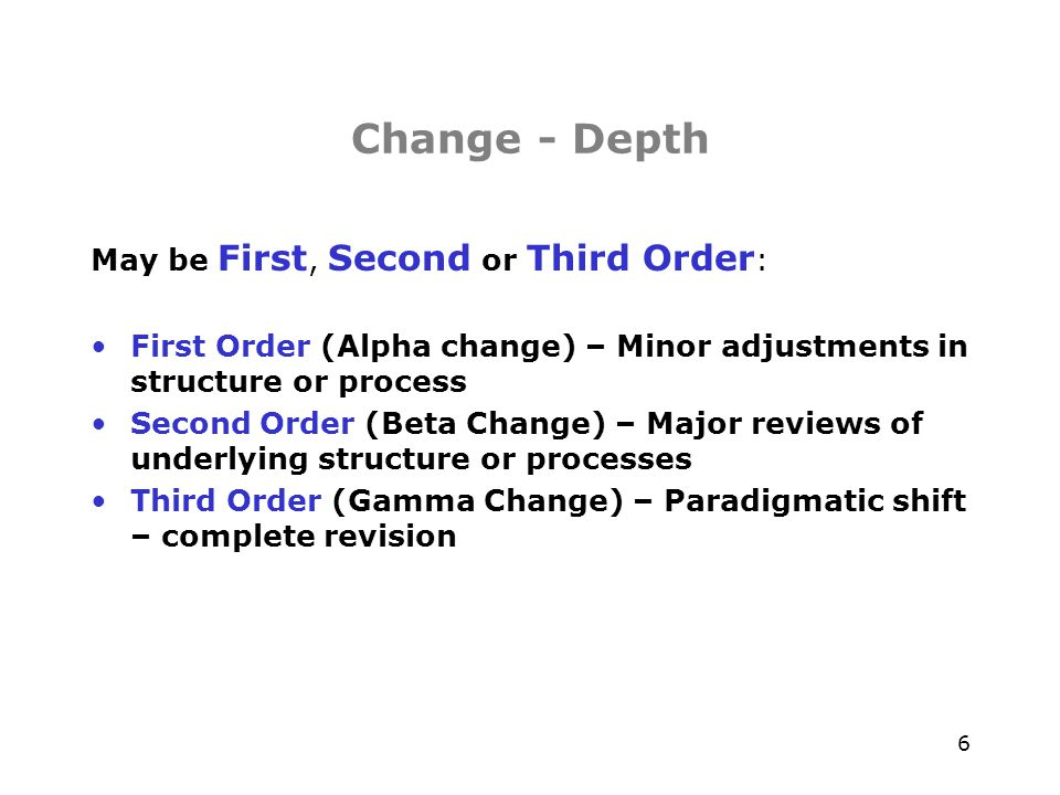 7 Change – Scope & Extent May be Developmental, Transitional or Transformational : Developmental – 1 st order, either planned or emergent, incremental change that either realigns or enhances existing resources Transitional – Episodic, planned, 1 st /2 nd order, seeks to achieve a known desired state Transformational – 2 nd /3 rd order, paradigmatic change