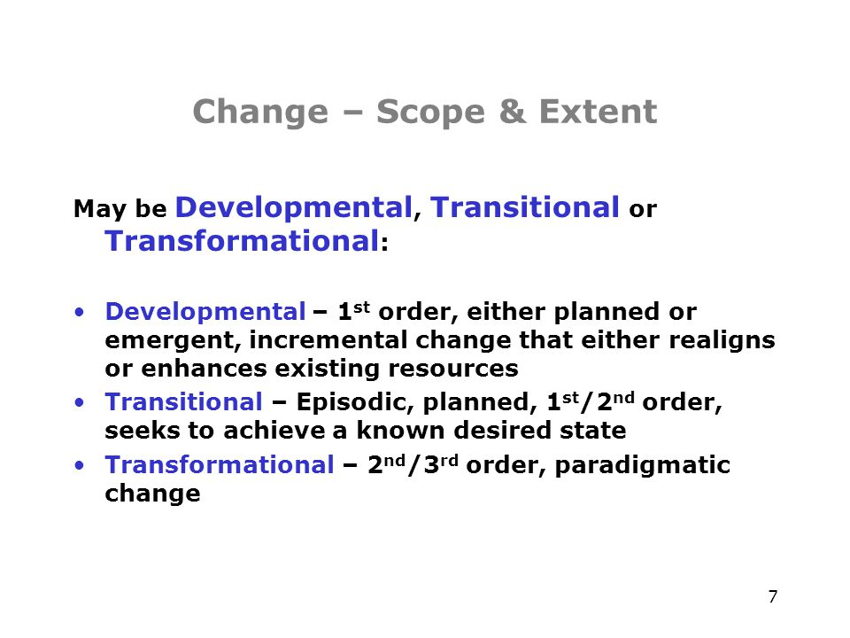 8 Change – Scope & Extent Time Performance Developmental Change Improvement of existing situation Transitional Change Implementation of a known new state Management of the interim transitional State over a controlled period of time Transformational Change Emergence of a new state, unknown Until it takes shape, often out of the death Of the old state – time period not easily controlled Old State New State Birth Growth Plateau Decay / Chaos Death Re-emergence