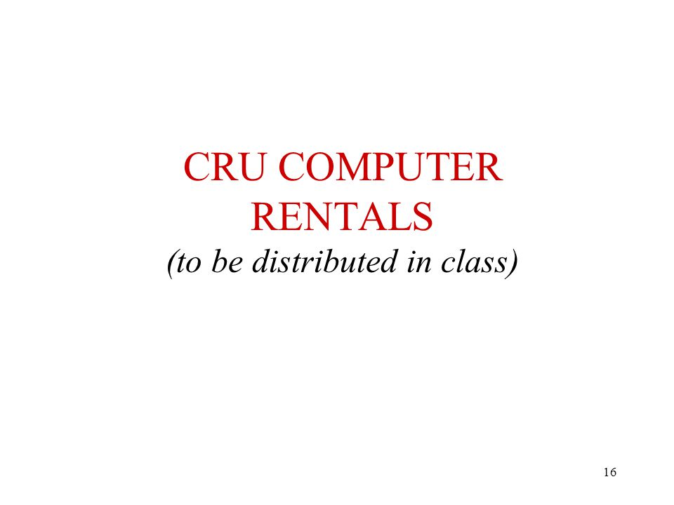 16 CRU COMPUTER RENTALS (to be distributed in class)