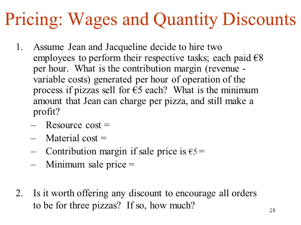 28 Pricing: Wages and Quantity Discounts 1.Assume Jean and Jacqueline decide to hire two employees to perform their respective tasks; each paid 8 per