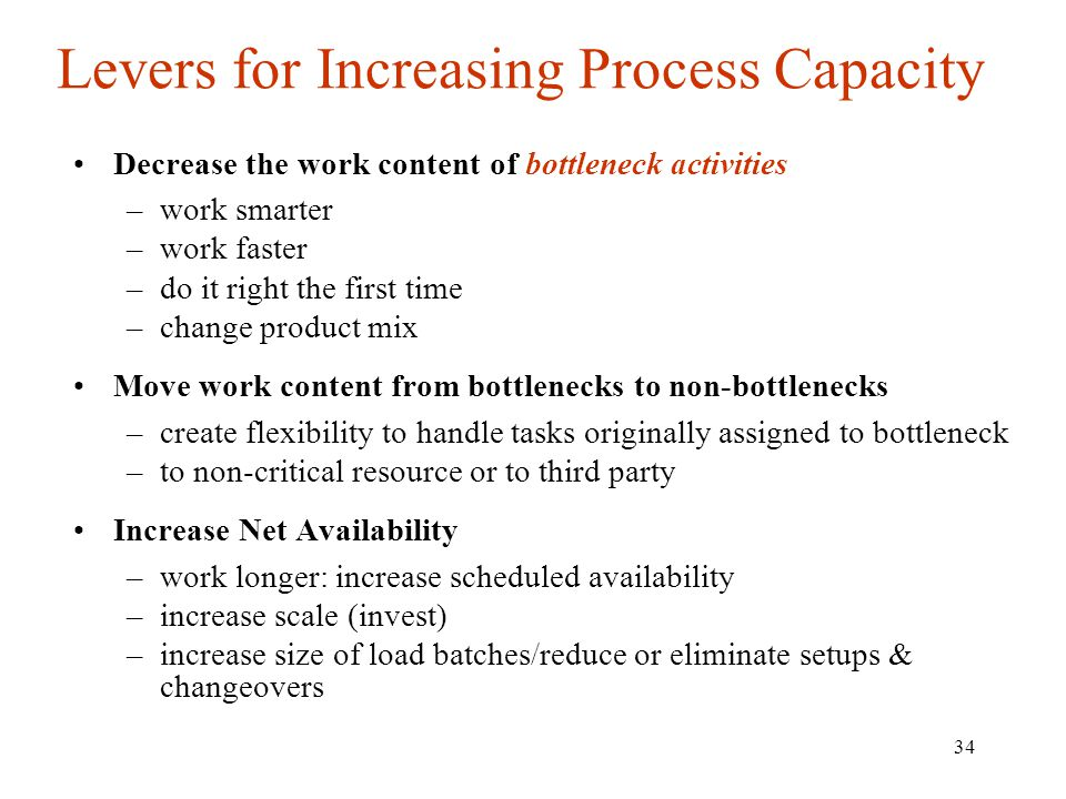 34 Levers for Increasing Process Capacity Decrease the work content of bottleneck activities –work smarter –work faster –do it right the first time –c