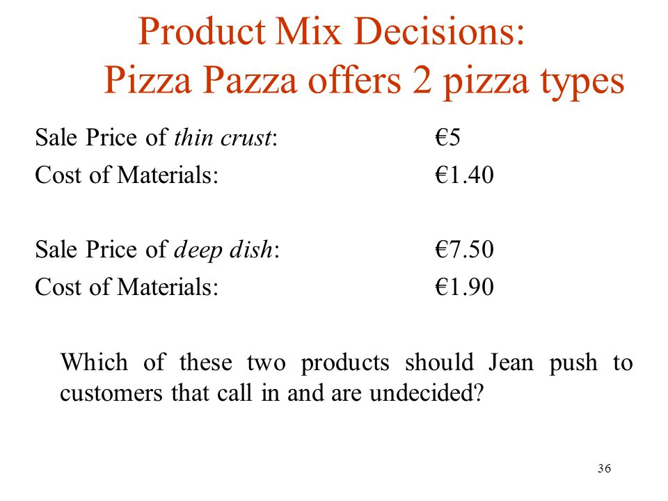 36 Product Mix Decisions: Pizza Pazza offers 2 pizza types Sale Price of thin crust:5 Cost of Materials:1.40 Sale Price of deep dish:7.50 Cost of Mate