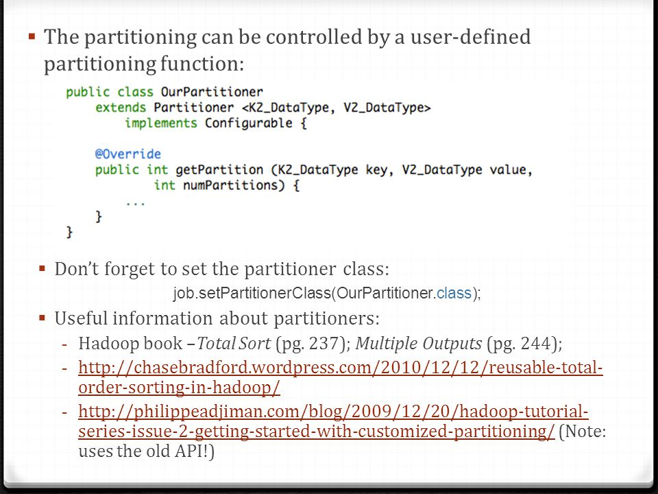 The partitioning can be controlled by a user-defined partitioning function: Dont forget to set the partitioner class: job.setPartitionerClass(OurParti