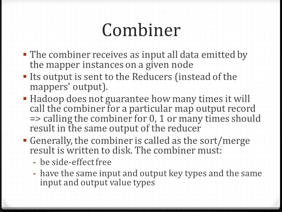 Combiner The combiner receives as input all data emitted by the mapper instances on a given node Its output is sent to the Reducers (instead of the ma