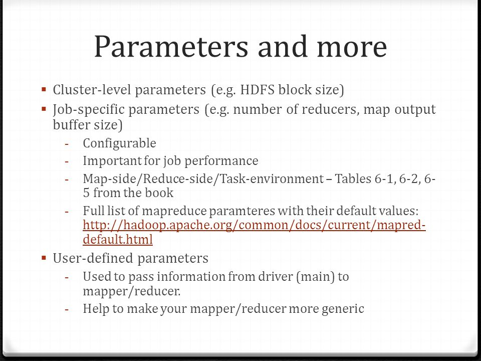 Parameters and more Cluster-level parameters (e.g. HDFS block size) Job-specific parameters (e.g. number of reducers, map output buffer size) - Config