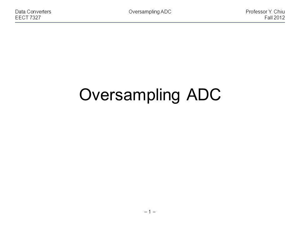 – 1 – Data ConvertersOversampling ADCProfessor Y. Chiu EECT 7327Fall 2012 Oversampling ADC