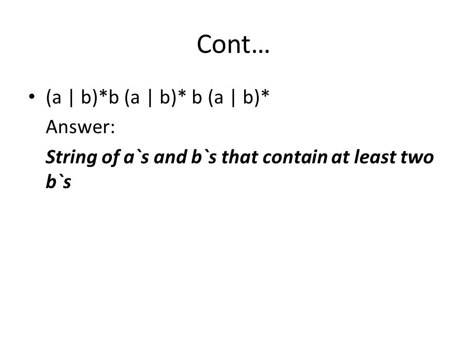 Cont… (a | b)*b (a | b)* b (a | b)* Answer: String of a`s and b`s that contain at least two b`s