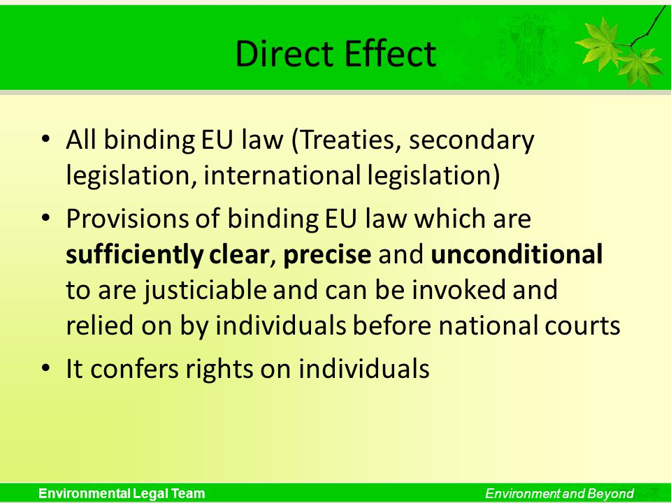 Environmental Legal TeamEnvironment and Beyond Direct Effect All binding EU law (Treaties, secondary legislation, international legislation) Provision