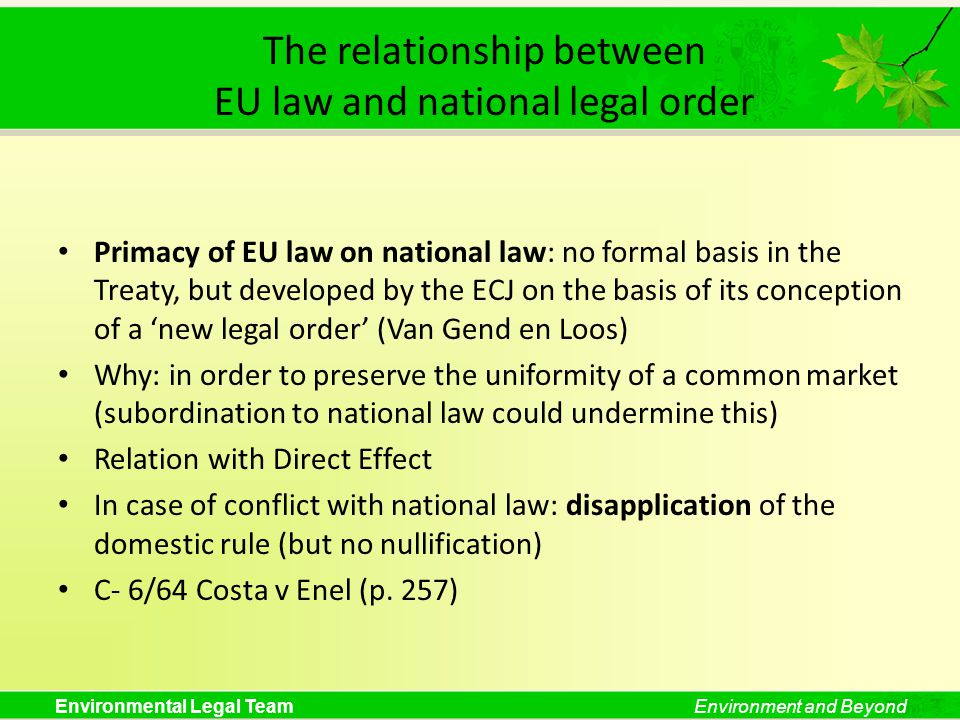 Environmental Legal TeamEnvironment and Beyond The relationship between EU law and national legal order Primacy of EU law on national law: no formal basis in the Treaty, but developed by the ECJ on the basis of its conception of a new legal order (Van Gend en Loos) Why: in order to preserve the uniformity of a common market (subordination to national law could undermine this) Relation with Direct Effect In case of conflict with national law: disapplication of the domestic rule (but no nullification) C- 6/64 Costa v Enel (p.