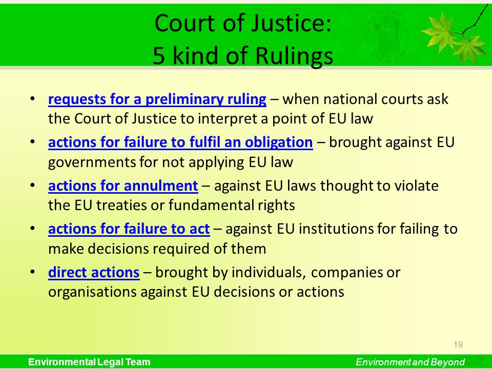 Environmental Legal TeamEnvironment and Beyond Court of Justice: 5 kind of Rulings requests for a preliminary ruling – when national courts ask the Court of Justice to interpret a point of EU law requests for a preliminary ruling actions for failure to fulfil an obligation – brought against EU governments for not applying EU law actions for failure to fulfil an obligation actions for annulment – against EU laws thought to violate the EU treaties or fundamental rights actions for annulment actions for failure to act – against EU institutions for failing to make decisions required of them actions for failure to act direct actions – brought by individuals, companies or organisations against EU decisions or actions direct actions 19