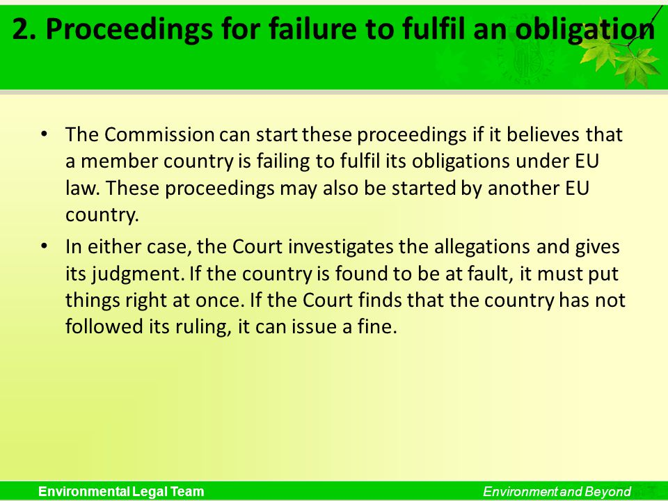 Environmental Legal TeamEnvironment and Beyond 2. Proceedings for failure to fulfil an obligation The Commission can start these proceedings if it bel