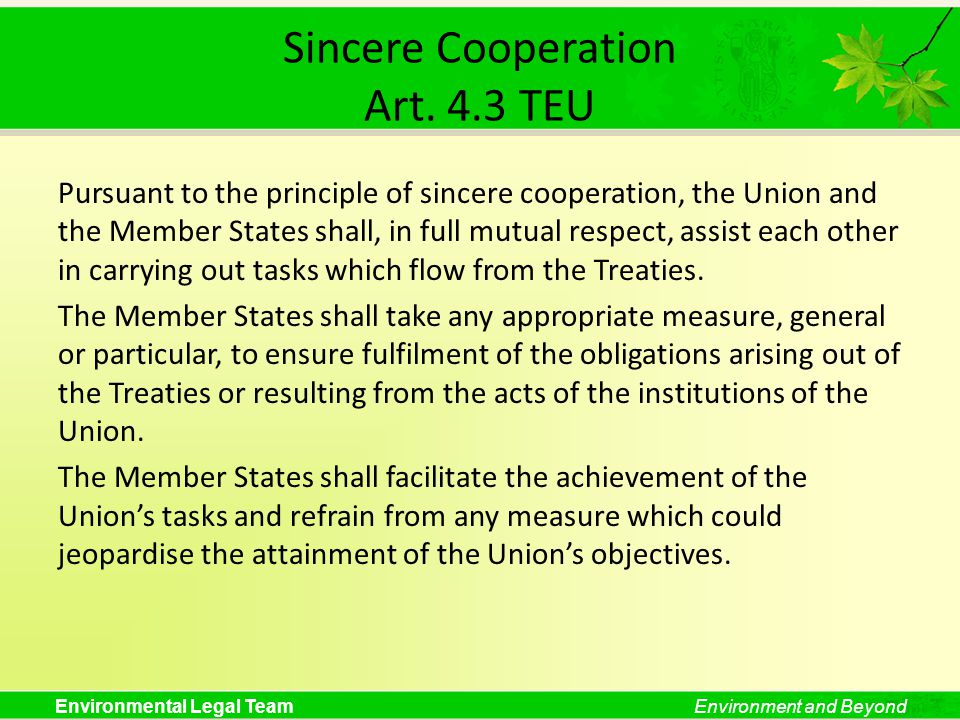 Environmental Legal TeamEnvironment and Beyond Sincere Cooperation Art. 4.3 TEU Pursuant to the principle of sincere cooperation, the Union and the Me