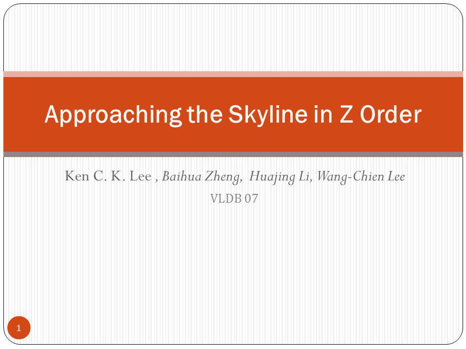 Ken C. K. Lee, Baihua Zheng, Huajing Li, Wang-Chien Lee VLDB 07 Approaching the Skyline in Z Order 1