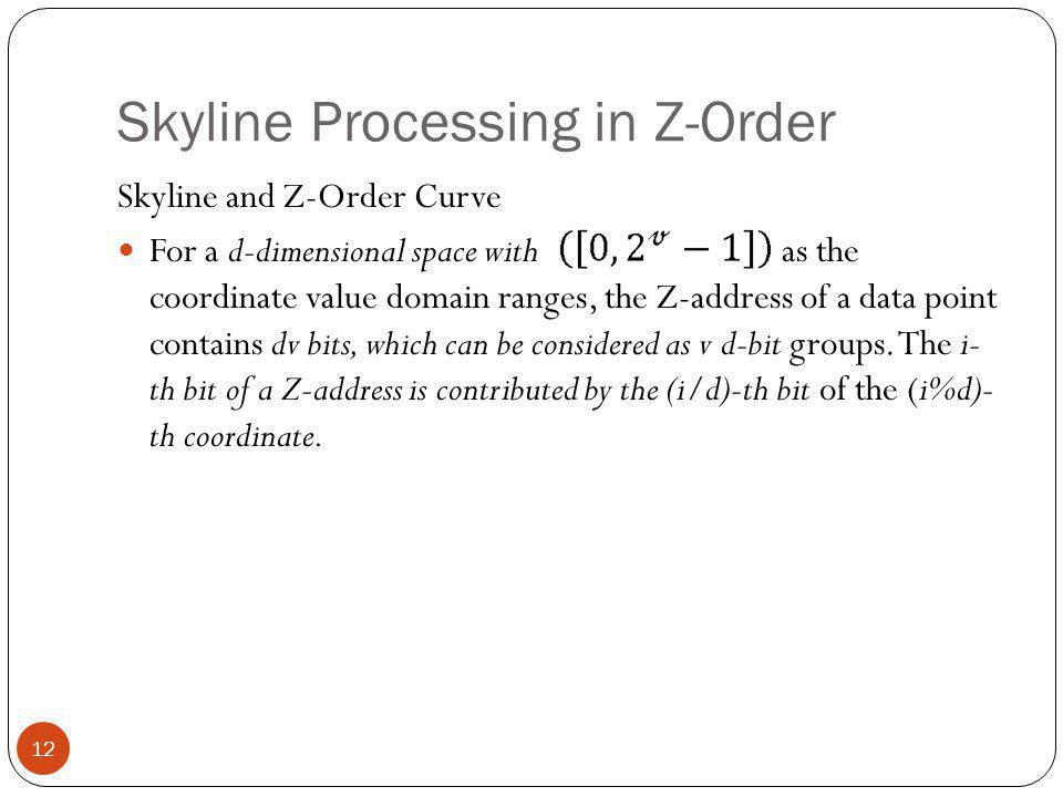 Skyline Processing in Z-Order Skyline and Z-Order Curve For a d-dimensional space with as the coordinate value domain ranges, the Z-address of a data point contains dv bits, which can be considered as v d-bit groups.