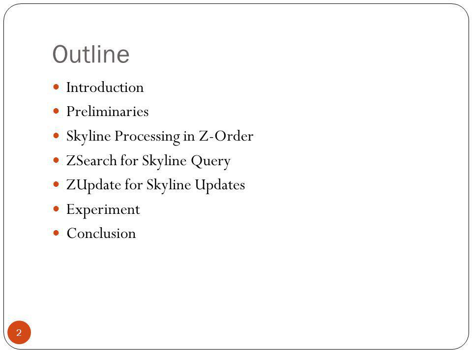 Outline Introduction Preliminaries Skyline Processing in Z-Order ZSearch for Skyline Query ZUpdate for Skyline Updates Experiment Conclusion 2