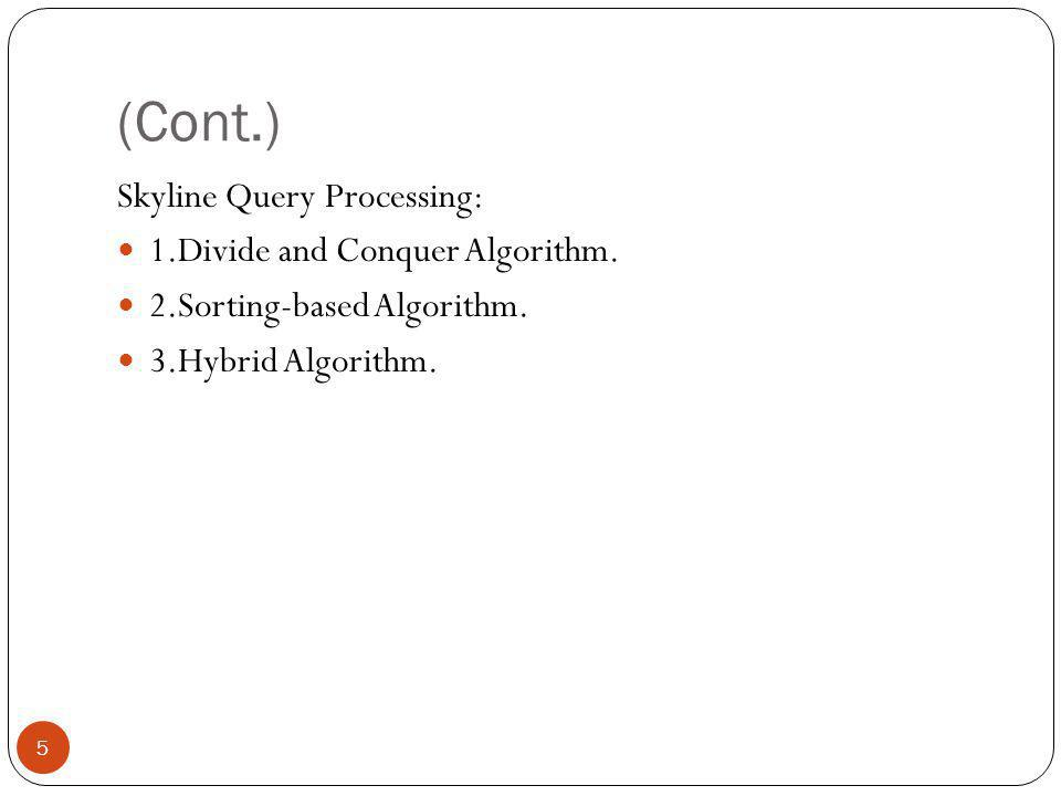 (Cont.) Skyline Query Processing: 1.Divide and Conquer Algorithm. 2.Sorting-based Algorithm. 3.Hybrid Algorithm. 5