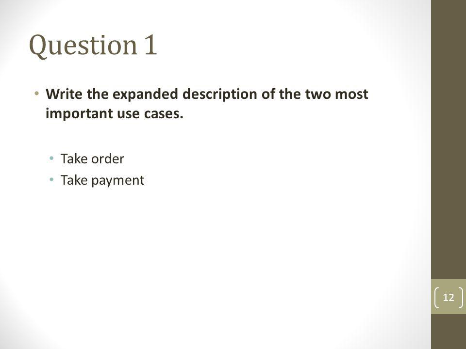Question 1 Write the expanded description of the two most important use cases. Take order Take payment 12