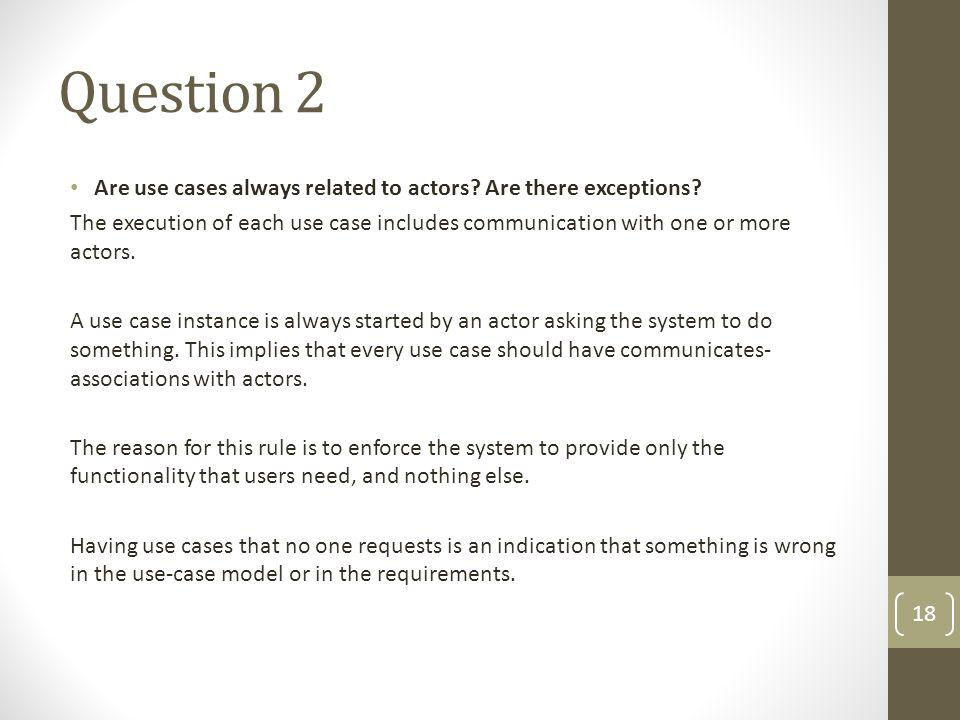 Question 2 Are use cases always related to actors? Are there exceptions? The execution of each use case includes communication with one or more actors