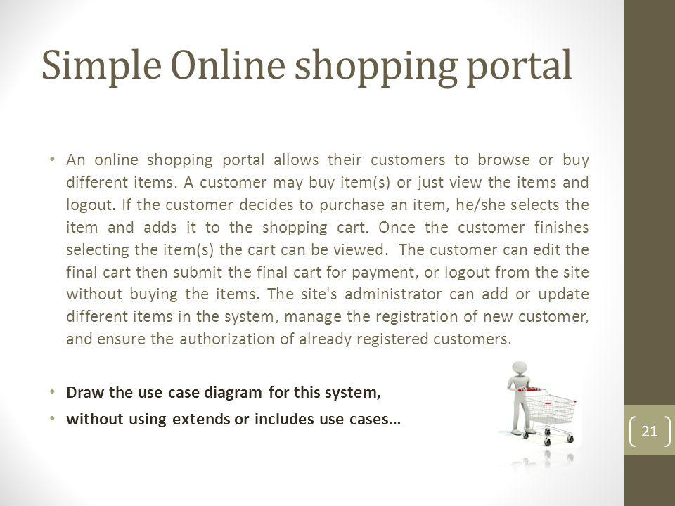 Simple Online shopping portal An online shopping portal allows their customers to browse or buy different items. A customer may buy item(s) or just vi