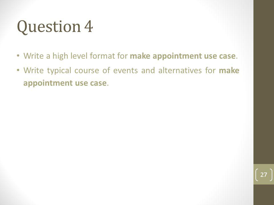 Question 4 Write a high level format for make appointment use case. Write typical course of events and alternatives for make appointment use case. 27