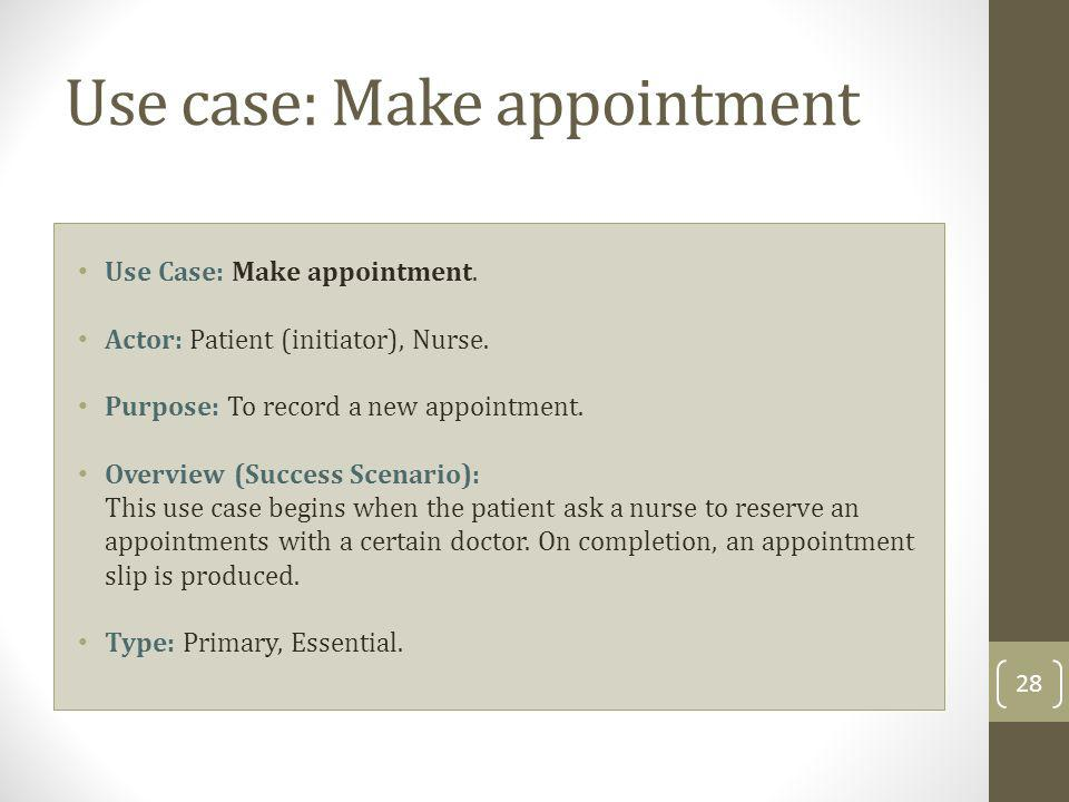 Use case: Make appointment Use Case: Make appointment. Actor: Patient (initiator), Nurse. Purpose: To record a new appointment. Overview (Success Scen
