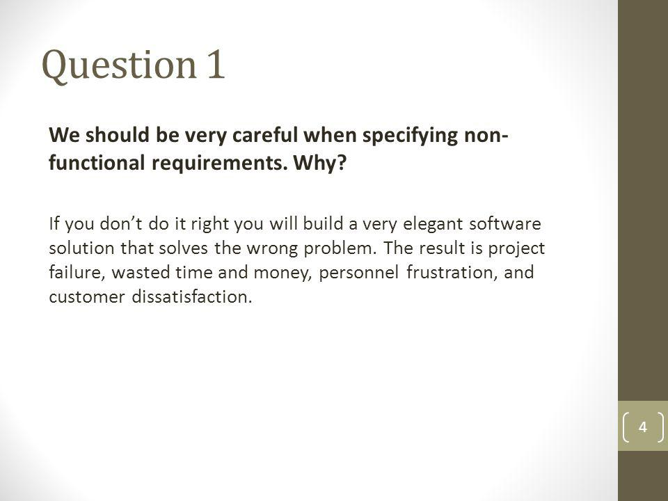 Question 1 We should be very careful when specifying non- functional requirements. Why? If you dont do it right you will build a very elegant software