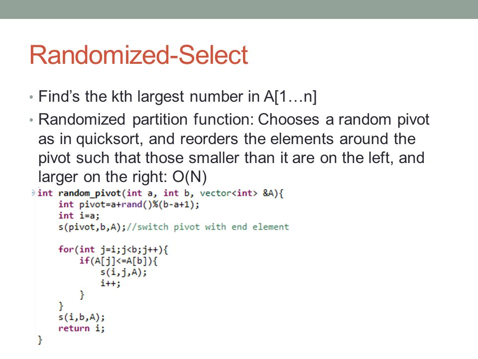 Randomized-Select Finds the kth largest number in A[1…n] Randomized partition function: Chooses a random pivot as in quicksort, and reorders the elements around the pivot such that those smaller than it are on the left, and larger on the right: O(N)