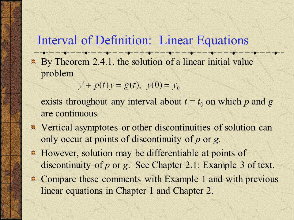 Interval of Definition: Linear Equations By Theorem 2.4.1, the solution of a linear initial value problem exists throughout any interval about t = t 0