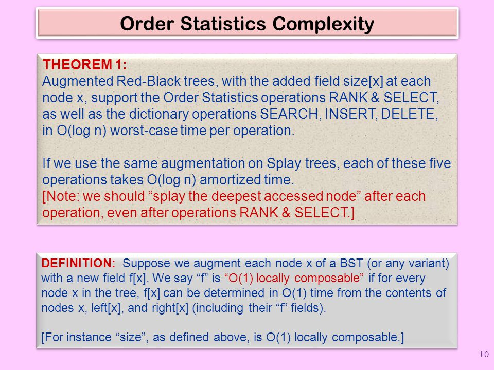 Order Statistics Complexity THEOREM 1: Augmented Red-Black trees, with the added field size[x] at each node x, support the Order Statistics operations