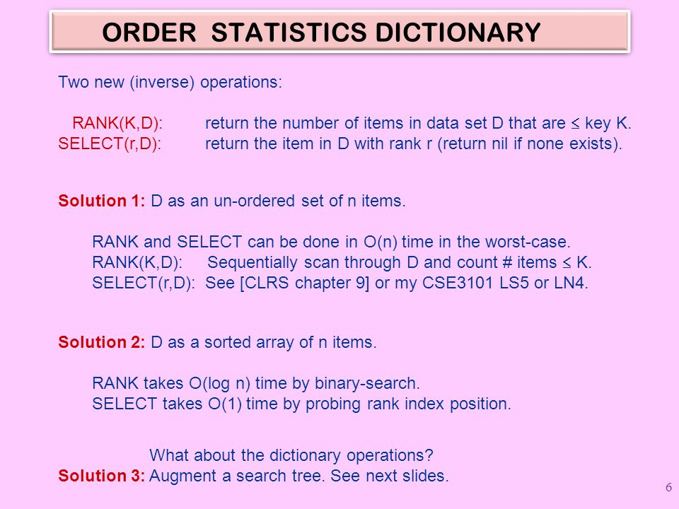 ORDER STATISTICS DICTIONARY Two new (inverse) operations: RANK(K,D): return the number of items in data set D that are key K. SELECT(r,D): return the