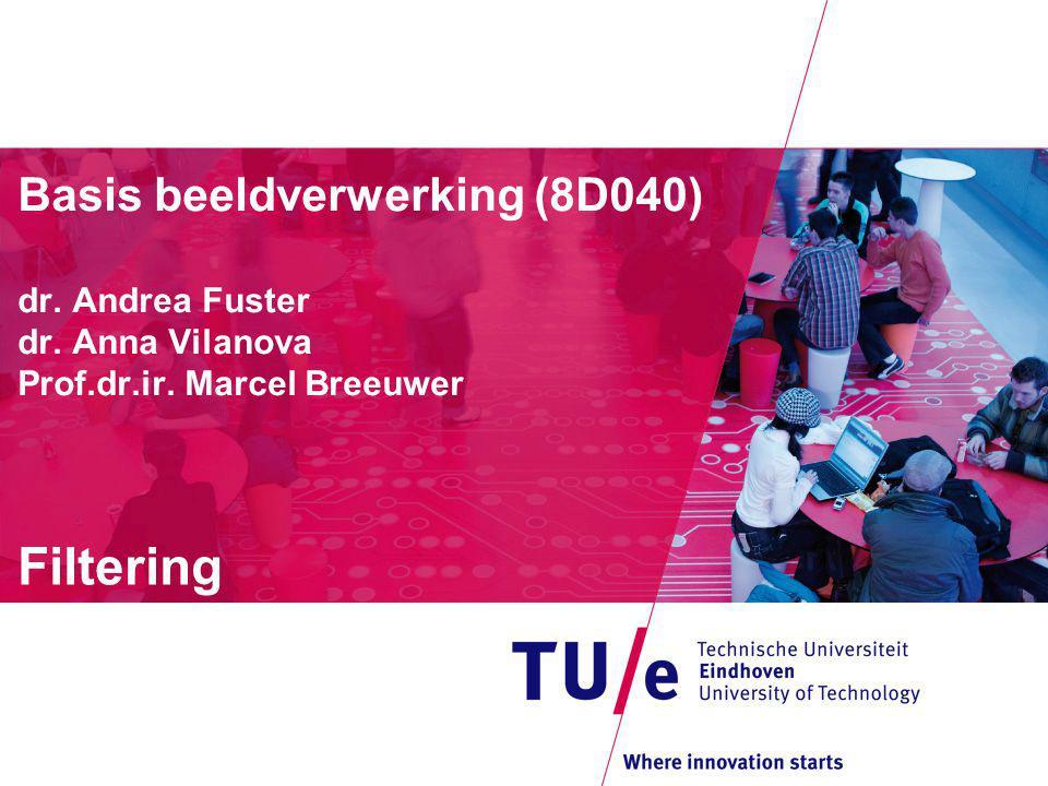 Basis beeldverwerking (8D040) dr. Andrea Fuster dr. Anna Vilanova Prof.dr.ir. Marcel Breeuwer Filtering