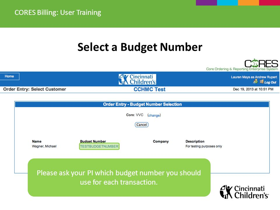 Select a Budget Number CORES Billing: User Training Please ask your PI which budget number you should use for each transaction.