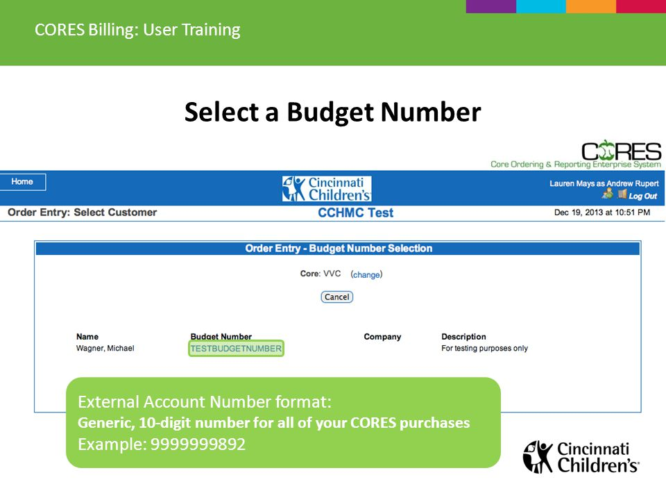 Select a Budget Number CORES Billing: User Training External Account Number format: Generic, 10-digit number for all of your CORES purchases Example: 9999999892