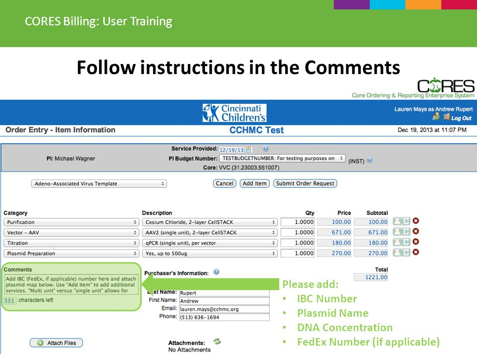 Follow instructions in the Comments CORES Billing: User Training Please add: IBC Number Plasmid Name DNA Concentration FedEx Number (if applicable)