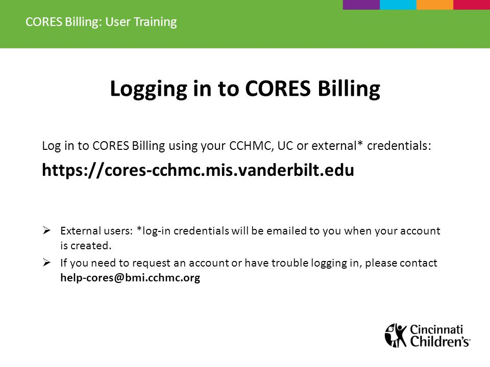 Logging in to CORES Billing Log in to CORES Billing using your CCHMC, UC or external* credentials: https://cores-cchmc.mis.vanderbilt.edu External use