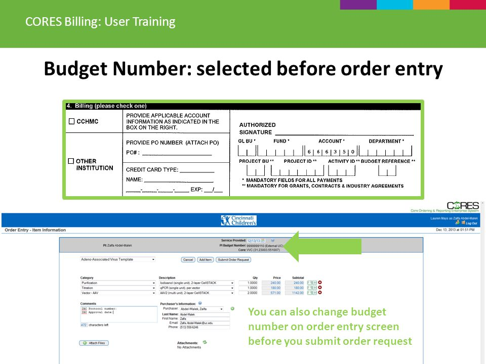 Budget Number: selected before order entry CORES Billing: User Training You can also change budget number on order entry screen before you submit orde